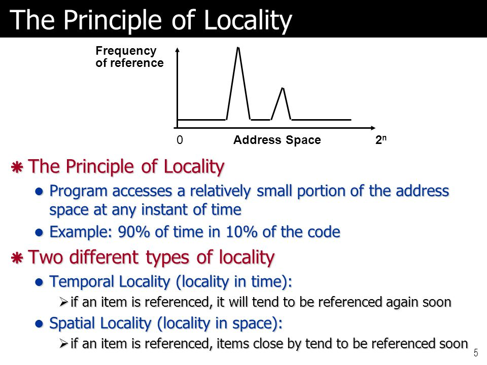 5  The Principle of Locality Program accesses a relatively small portion of the address space at any instant of time Program accesses a relatively small portion of the address space at any instant of time Example: 90% of time in 10% of the code Example: 90% of time in 10% of the code  Two different types of locality Temporal Locality (locality in time): Temporal Locality (locality in time):  if an item is referenced, it will tend to be referenced again soon Spatial Locality (locality in space): Spatial Locality (locality in space):  if an item is referenced, items close by tend to be referenced soon Address Space02n2n Frequency of reference The Principle of Locality