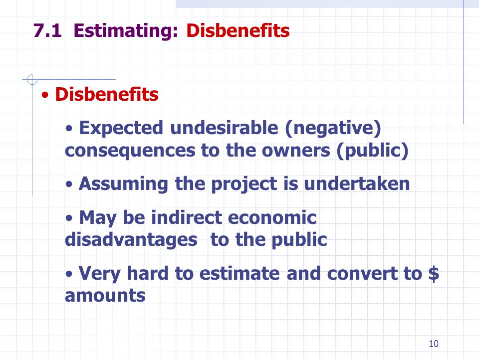 Estimating: Disbenefits Disbenefits Expected undesirable (negative) consequences to the owners (public) Assuming the project is undertaken May be indirect economic disadvantages to the public Very hard to estimate and convert to $ amounts