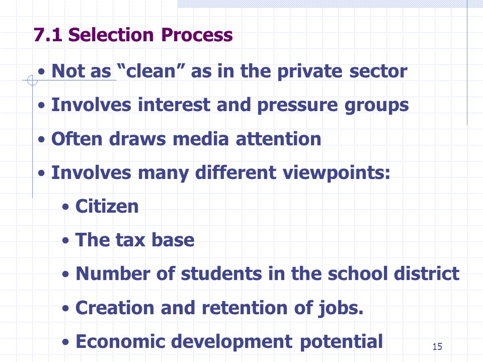 Selection Process Not as clean as in the private sector Involves interest and pressure groups Often draws media attention Involves many different viewpoints: Citizen The tax base Number of students in the school district Creation and retention of jobs.