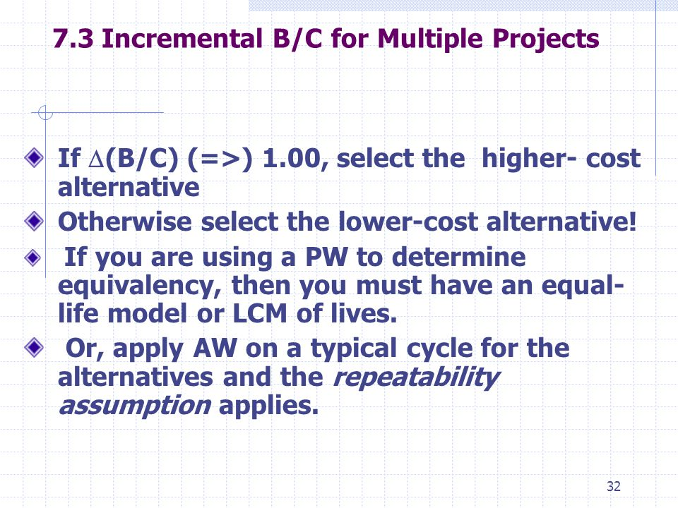 Incremental B/C for Multiple Projects If  (B/C) (=>) 1.00, select the higher- cost alternative Otherwise select the lower-cost alternative.