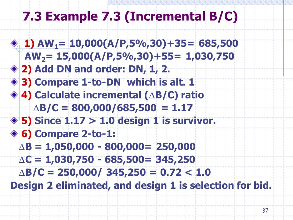 Example 7.3 (Incremental B/C) 1) AW 1 = 10,000(A/P,5%,30)+35= 685,500 AW 2 = 15,000(A/P,5%,30)+55= 1,030,750 2) Add DN and order: DN, 1, 2.