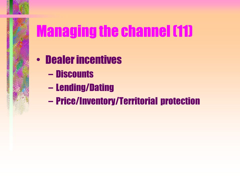 Managing the channel (11) Dealer incentives –Discounts –Lending/Dating –Price/Inventory/Territorial protection
