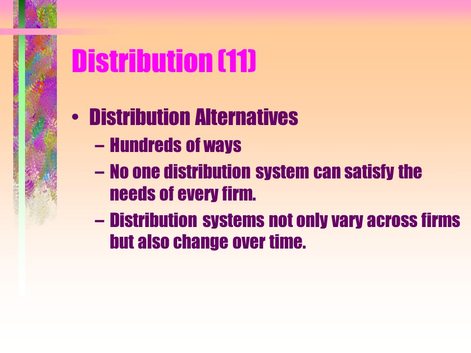 Distribution (11) Distribution Alternatives –Hundreds of ways –No one distribution system can satisfy the needs of every firm.