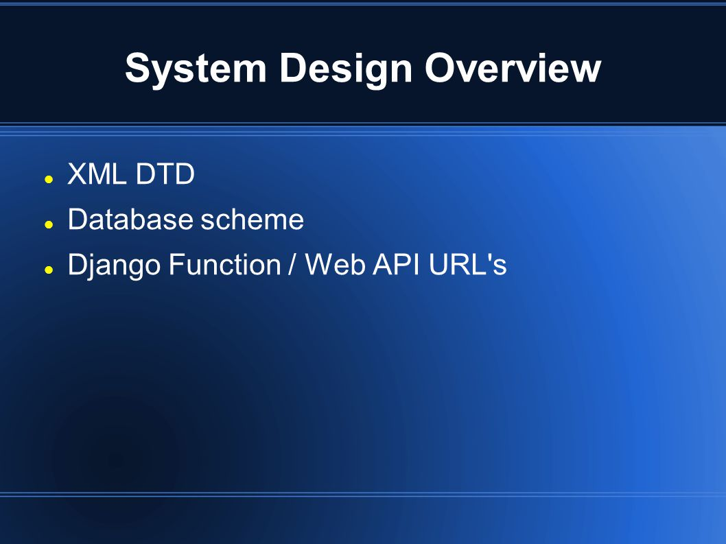 System Design Overview XML DTD Database scheme Django Function / Web API URL s