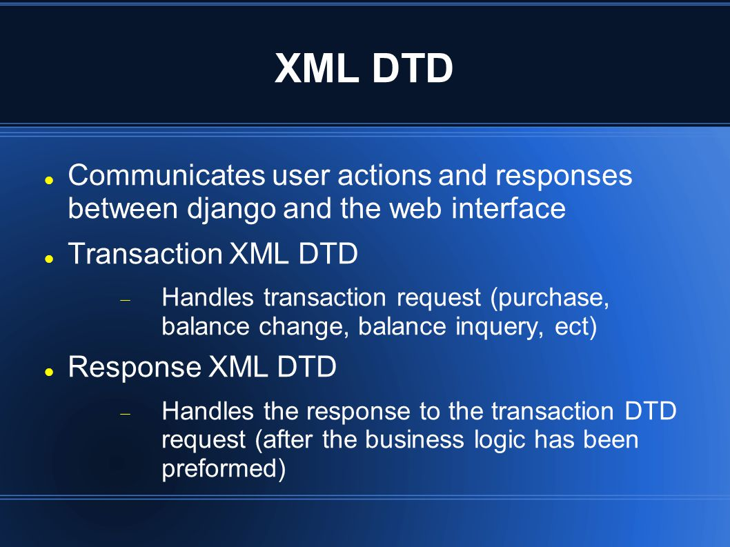 XML DTD Communicates user actions and responses between django and the web interface Transaction XML DTD  Handles transaction request (purchase, balance change, balance inquery, ect) Response XML DTD  Handles the response to the transaction DTD request (after the business logic has been preformed)