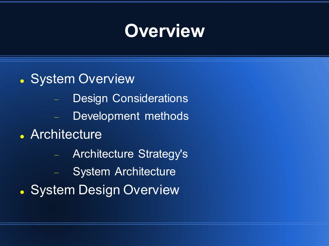Overview System Overview  Design Considerations  Development methods Architecture  Architecture Strategy s  System Architecture System Design Overview