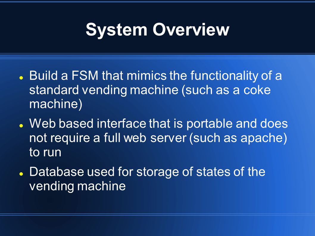 System Overview Build a FSM that mimics the functionality of a standard vending machine (such as a coke machine) Web based interface that is portable and does not require a full web server (such as apache) to run Database used for storage of states of the vending machine