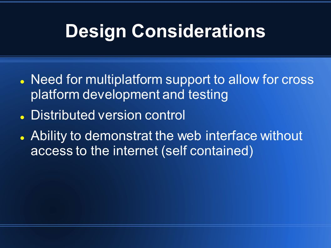 Design Considerations Need for multiplatform support to allow for cross platform development and testing Distributed version control Ability to demonstrat the web interface without access to the internet (self contained)