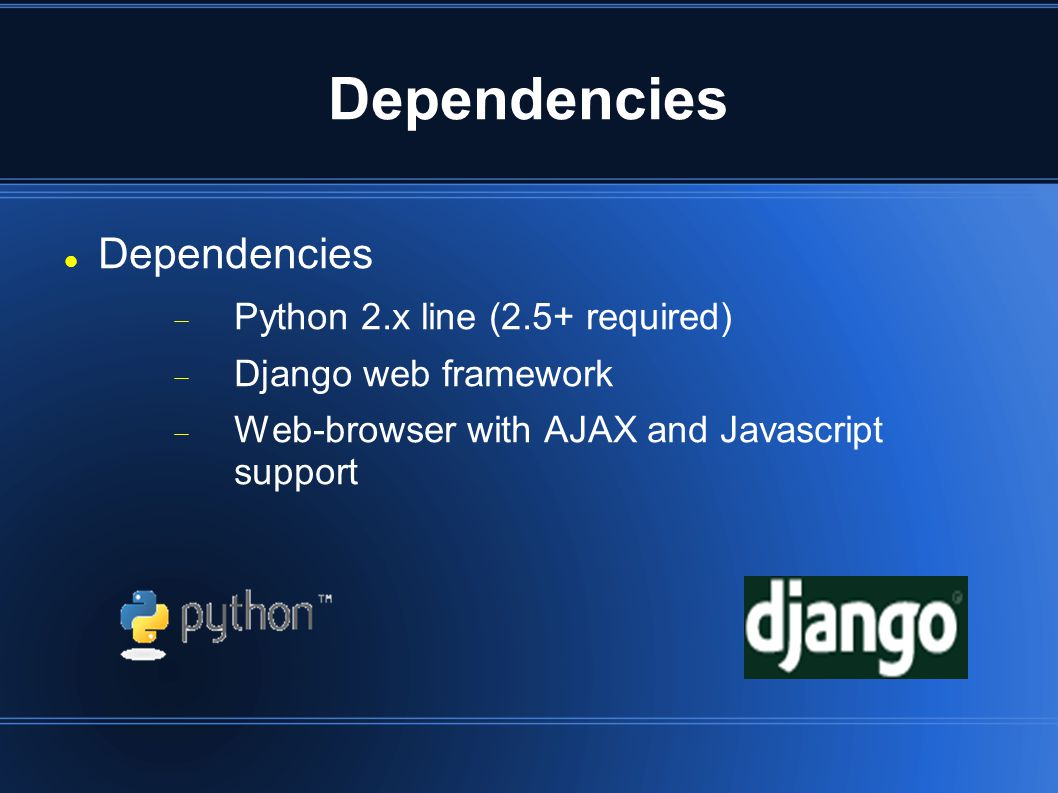 Dependencies  Python 2.x line (2.5+ required)  Django web framework  Web-browser with AJAX and Javascript support