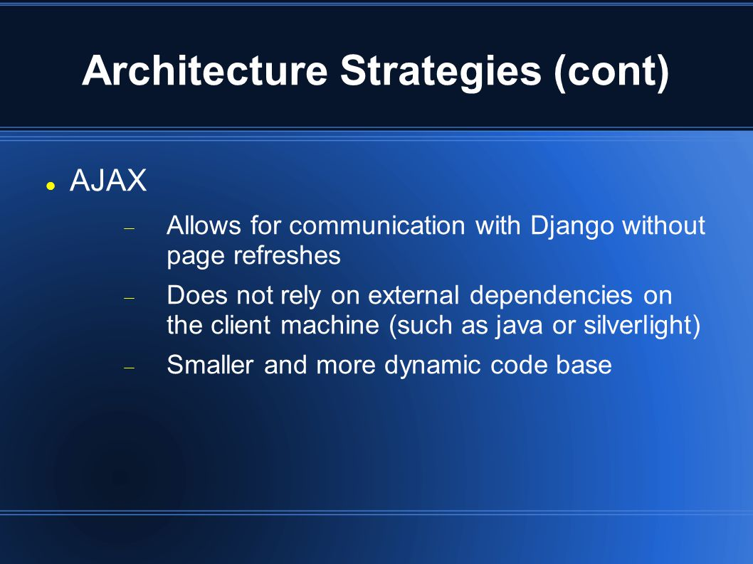 Architecture Strategies (cont) AJAX  Allows for communication with Django without page refreshes  Does not rely on external dependencies on the client machine (such as java or silverlight)  Smaller and more dynamic code base