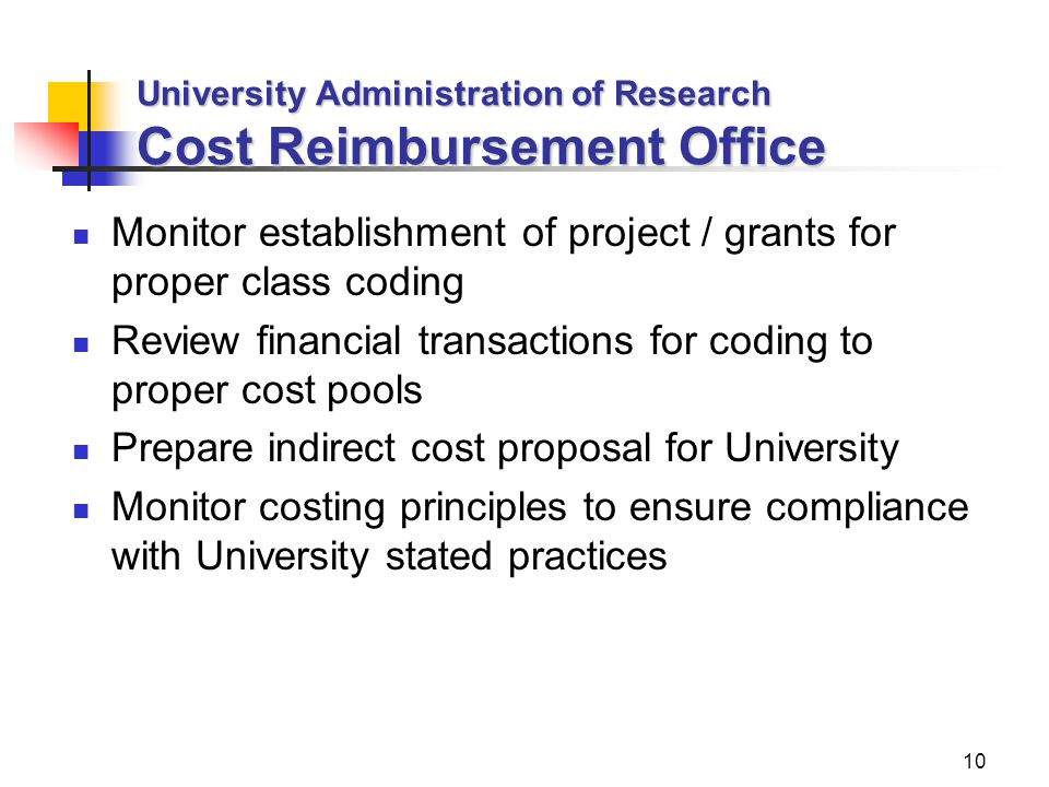 10 University Administration of Research Cost Reimbursement Office Monitor establishment of project / grants for proper class coding Review financial transactions for coding to proper cost pools Prepare indirect cost proposal for University Monitor costing principles to ensure compliance with University stated practices