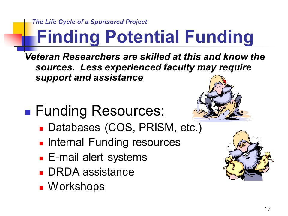 17 The Life Cycle of a Sponsored Project Finding Potential Funding Veteran Researchers are skilled at this and know the sources.