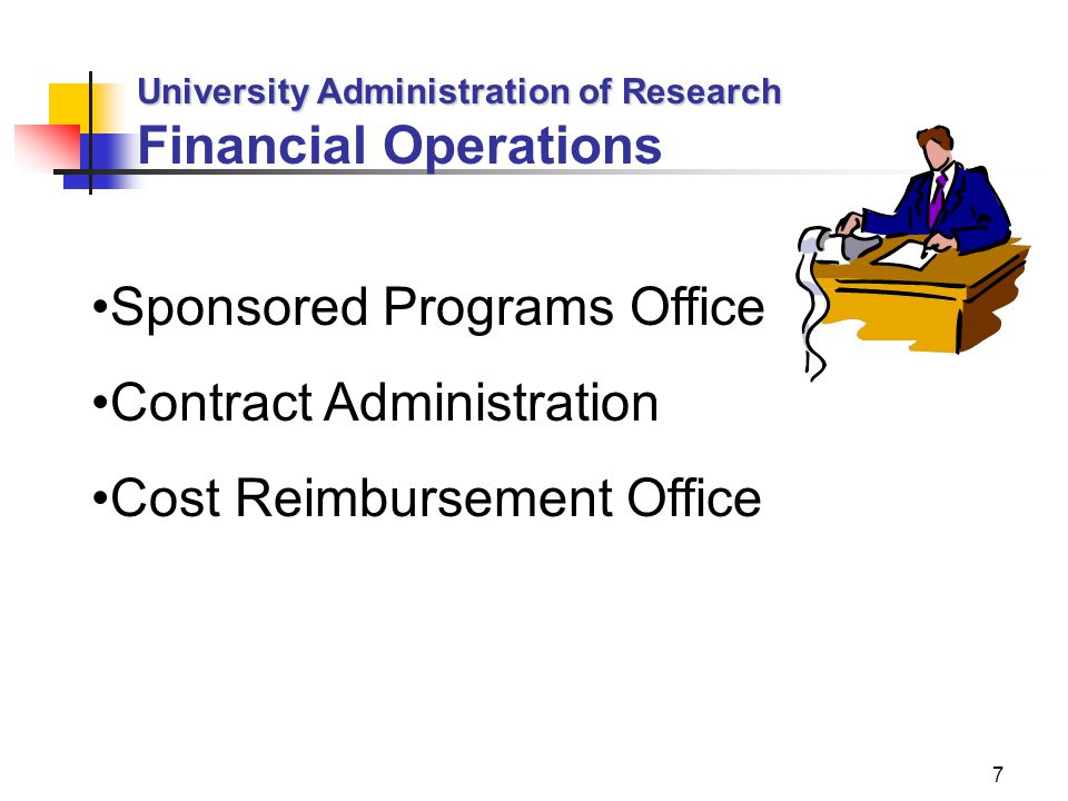 7 University Administration of Research Financial Operations Sponsored Programs Office Contract Administration Cost Reimbursement Office