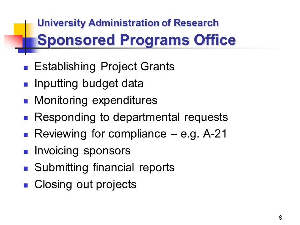 8 University Administration of Research Sponsored Programs Office Establishing Project Grants Inputting budget data Monitoring expenditures Responding to departmental requests Reviewing for compliance – e.g.