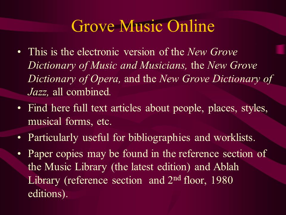 Grove Music Online This is the electronic version of the New Grove Dictionary of Music and Musicians, the New Grove Dictionary of Opera, and the New Grove Dictionary of Jazz, all combined.
