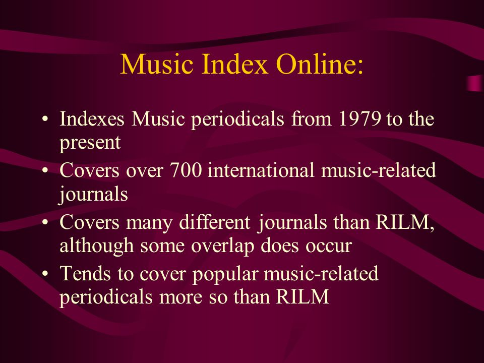 Music Index Online: Indexes Music periodicals from 1979 to the present Covers over 700 international music-related journals Covers many different journals than RILM, although some overlap does occur Tends to cover popular music-related periodicals more so than RILM