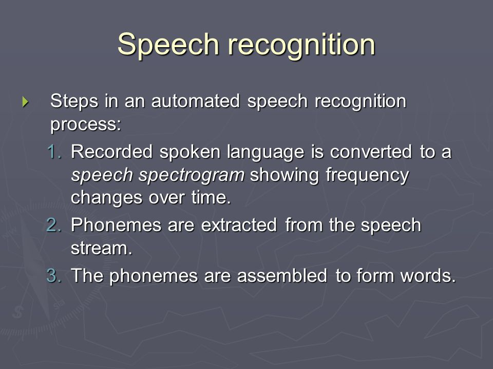 Speech recognition  Steps in an automated speech recognition process: 1.Recorded spoken language is converted to a speech spectrogram showing frequency changes over time.