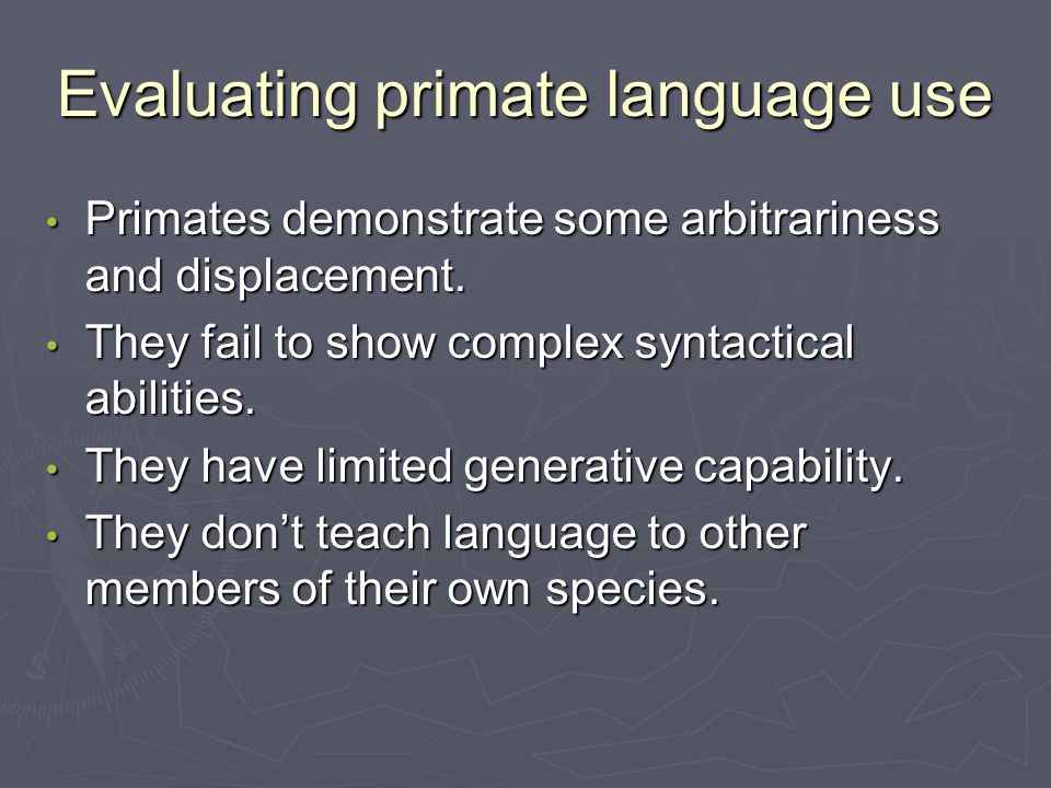 Evaluating primate language use Primates demonstrate some arbitrariness and displacement.