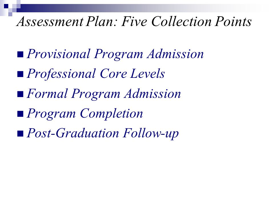 Assessment Plan: Five Collection Points Provisional Program Admission Professional Core Levels Formal Program Admission Program Completion Post-Graduation Follow-up