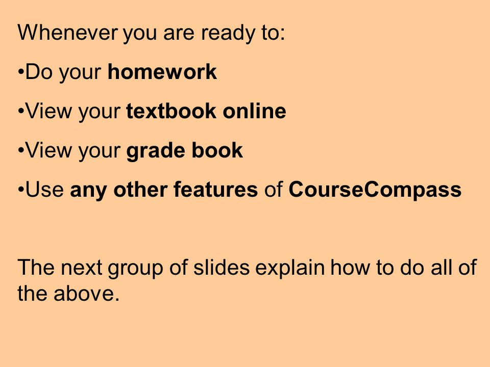 Whenever you are ready to: Do your homework View your textbook online View your grade book Use any other features of CourseCompass The next group of slides explain how to do all of the above.