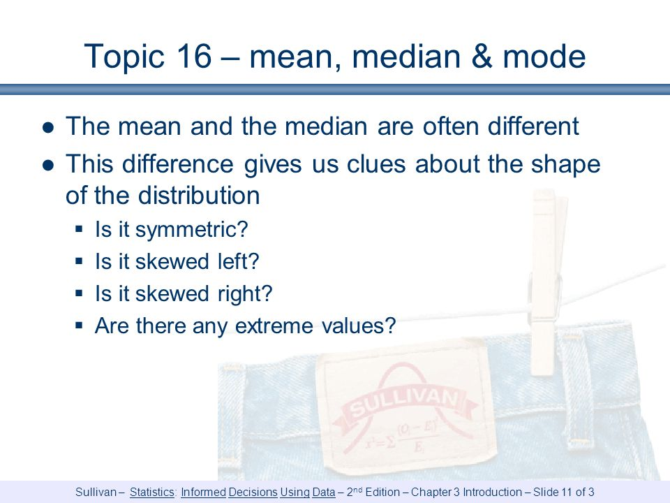 Sullivan – Statistics: Informed Decisions Using Data – 2 nd Edition – Chapter 3 Introduction – Slide 11 of 3 Topic 16 – mean, median & mode ●The mean and the median are often different ●This difference gives us clues about the shape of the distribution  Is it symmetric.