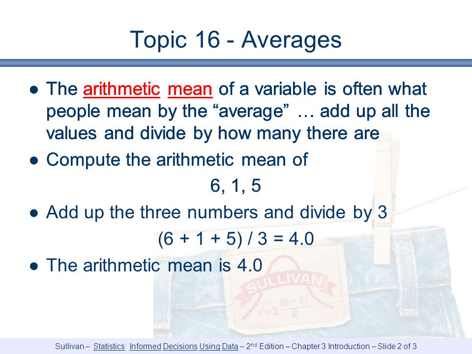 Sullivan – Statistics: Informed Decisions Using Data – 2 nd Edition – Chapter 3 Introduction – Slide 2 of 3 Topic 16 - Averages ●The arithmetic mean of a variable is often what people mean by the average … add up all the values and divide by how many there are ●Compute the arithmetic mean of 6, 1, 5 ●The arithmetic mean of a variable is often what people mean by the average … add up all the values and divide by how many there are ●Compute the arithmetic mean of 6, 1, 5 ●Add up the three numbers and divide by 3 ( ) / 3 = 4.0 ●The arithmetic mean is 4.0