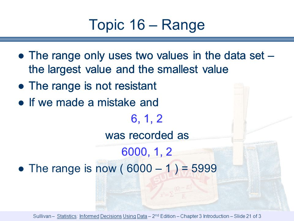 Sullivan – Statistics: Informed Decisions Using Data – 2 nd Edition – Chapter 3 Introduction – Slide 21 of 3 Topic 16 – Range ●The range only uses two values in the data set – the largest value and the smallest value ●The range is not resistant ●The range only uses two values in the data set – the largest value and the smallest value ●The range is not resistant ●If we made a mistake and 6, 1, 2 was recorded as 6000, 1, 2 ●The range only uses two values in the data set – the largest value and the smallest value ●The range is not resistant ●If we made a mistake and 6, 1, 2 was recorded as 6000, 1, 2 ●The range is now ( 6000 – 1 ) = 5999