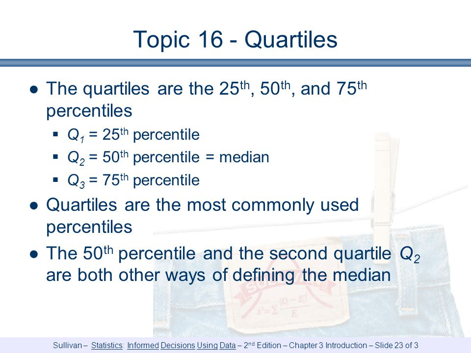 Sullivan – Statistics: Informed Decisions Using Data – 2 nd Edition – Chapter 3 Introduction – Slide 23 of 3 Topic 16 - Quartiles ●The quartiles are the 25 th, 50 th, and 75 th percentiles  Q 1 = 25 th percentile  Q 2 = 50 th percentile = median  Q 3 = 75 th percentile ●Quartiles are the most commonly used percentiles ●The 50 th percentile and the second quartile Q 2 are both other ways of defining the median