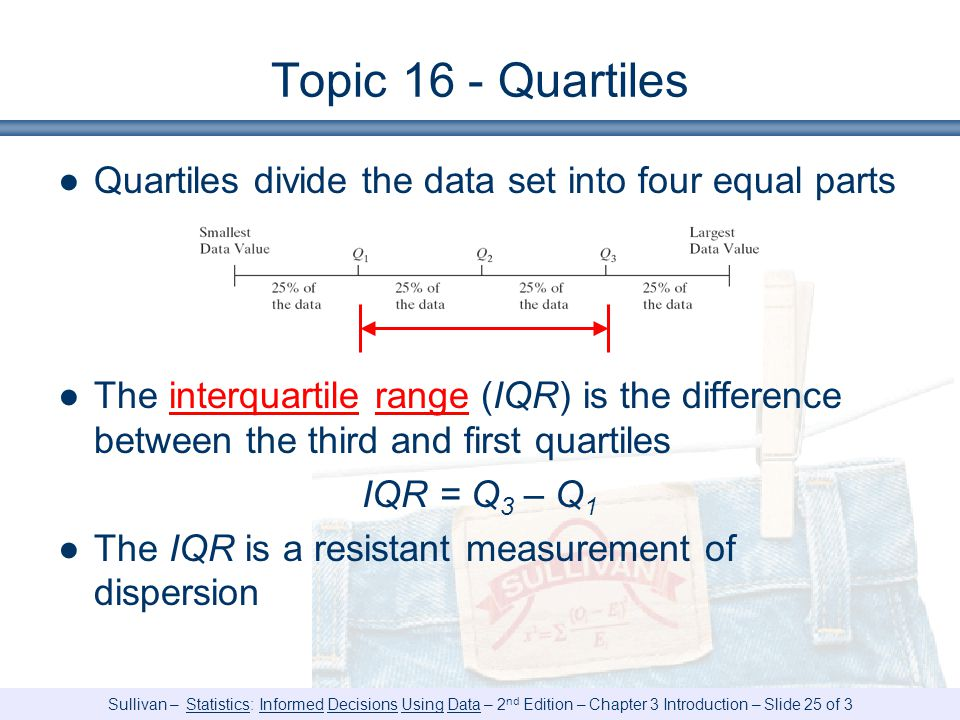 Sullivan – Statistics: Informed Decisions Using Data – 2 nd Edition – Chapter 3 Introduction – Slide 25 of 3 Topic 16 - Quartiles ●Quartiles divide the data set into four equal parts ●The interquartile range (IQR) is the difference between the third and first quartiles IQR = Q 3 – Q 1 ●The IQR is a resistant measurement of dispersion