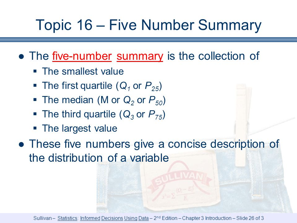 Sullivan – Statistics: Informed Decisions Using Data – 2 nd Edition – Chapter 3 Introduction – Slide 26 of 3 Topic 16 – Five Number Summary ●The five-number summary is the collection of  The smallest value  The first quartile (Q 1 or P 25 )  The median (M or Q 2 or P 50 )  The third quartile (Q 3 or P 75 )  The largest value ●These five numbers give a concise description of the distribution of a variable