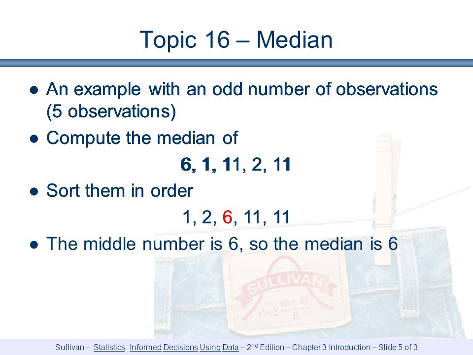 Sullivan – Statistics: Informed Decisions Using Data – 2 nd Edition – Chapter 3 Introduction – Slide 5 of 3 Topic 16 – Median ●An example with an odd number of observations (5 observations) ●Compute the median of 6, 1, 11, 2, 11 ●An example with an odd number of observations (5 observations) ●Compute the median of 6, 1, 11, 2, 11 ●Sort them in order 1, 2, 6, 11, 11 ●An example with an odd number of observations (5 observations) ●Compute the median of 6, 1, 11, 2, 11 ●Sort them in order 1, 2, 6, 11, 11 ●The middle number is 6, so the median is 6