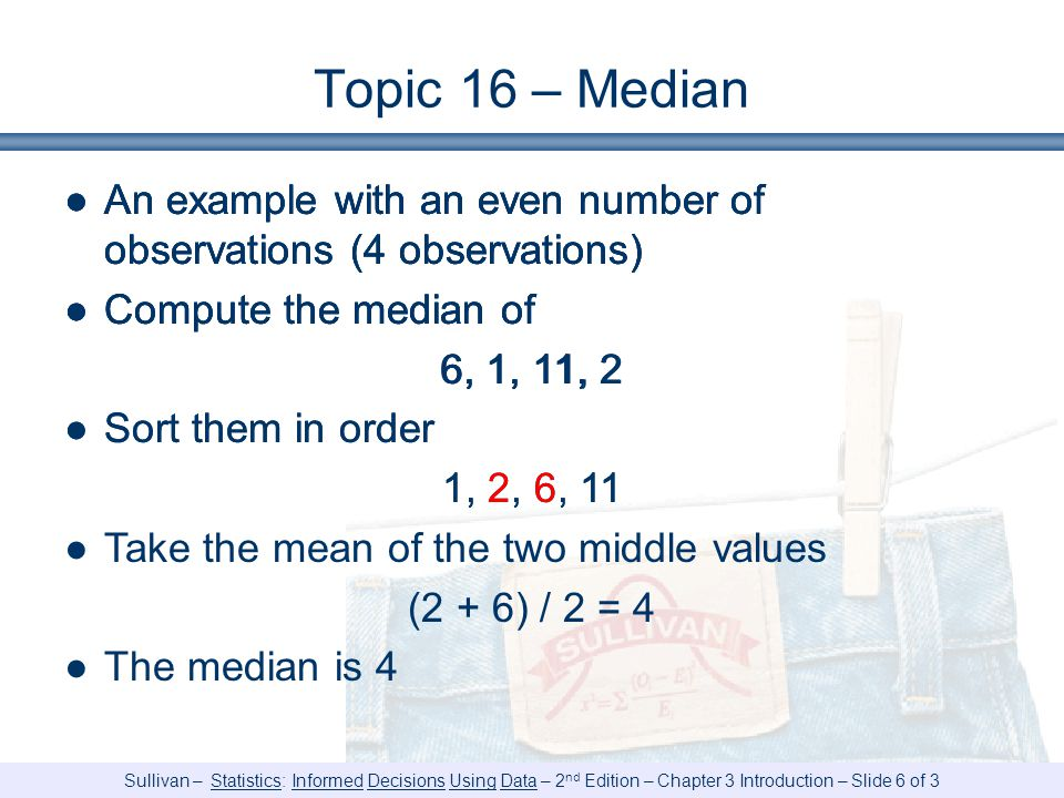 Sullivan – Statistics: Informed Decisions Using Data – 2 nd Edition – Chapter 3 Introduction – Slide 6 of 3 Topic 16 – Median ●An example with an even number of observations (4 observations) ●Compute the median of 6, 1, 11, 2 ●An example with an even number of observations (4 observations) ●Compute the median of 6, 1, 11, 2 ●Sort them in order 1, 2, 6, 11 ●An example with an even number of observations (4 observations) ●Compute the median of 6, 1, 11, 2 ●Sort them in order 1, 2, 6, 11 ●Take the mean of the two middle values (2 + 6) / 2 = 4 ●The median is 4