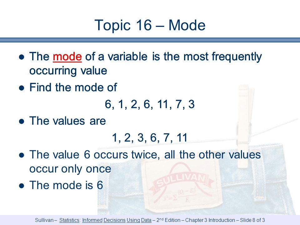 Sullivan – Statistics: Informed Decisions Using Data – 2 nd Edition – Chapter 3 Introduction – Slide 8 of 3 Topic 16 – Mode ●The mode of a variable is the most frequently occurring value ●Find the mode of 6, 1, 2, 6, 11, 7, 3 ●The mode of a variable is the most frequently occurring value ●Find the mode of 6, 1, 2, 6, 11, 7, 3 ●The values are 1, 2, 3, 6, 7, 11 ●The mode of a variable is the most frequently occurring value ●Find the mode of 6, 1, 2, 6, 11, 7, 3 ●The values are 1, 2, 3, 6, 7, 11 ●The value 6 occurs twice, all the other values occur only once ●The mode is 6