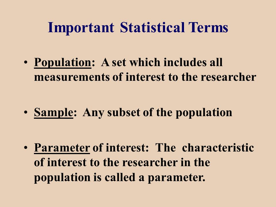 Important Statistical Terms Population: A set which includes all measurements of interest to the researcher Sample: Any subset of the population Parameter of interest: The characteristic of interest to the researcher in the population is called a parameter.