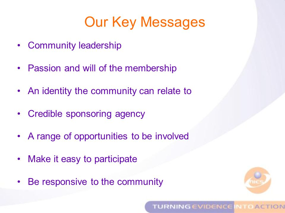 Our Key Messages Community leadership Passion and will of the membership An identity the community can relate to Credible sponsoring agency A range of opportunities to be involved Make it easy to participate Be responsive to the community