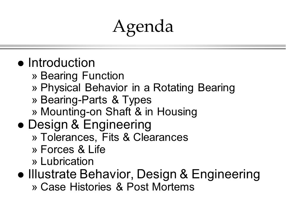 Agenda l Introduction »Bearing Function »Physical Behavior in a Rotating Bearing »Bearing-Parts & Types »Mounting-on Shaft & in Housing l Design & Engineering »Tolerances, Fits & Clearances »Forces & Life »Lubrication l Illustrate Behavior, Design & Engineering »Case Histories & Post Mortems