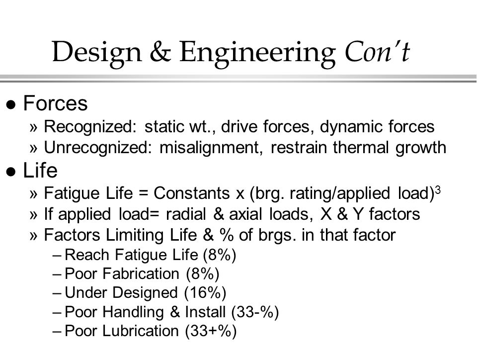 Design & Engineering Con't l Forces »Recognized: static wt., drive forces, dynamic forces »Unrecognized: misalignment, restrain thermal growth l Life »Fatigue Life = Constants x (brg.