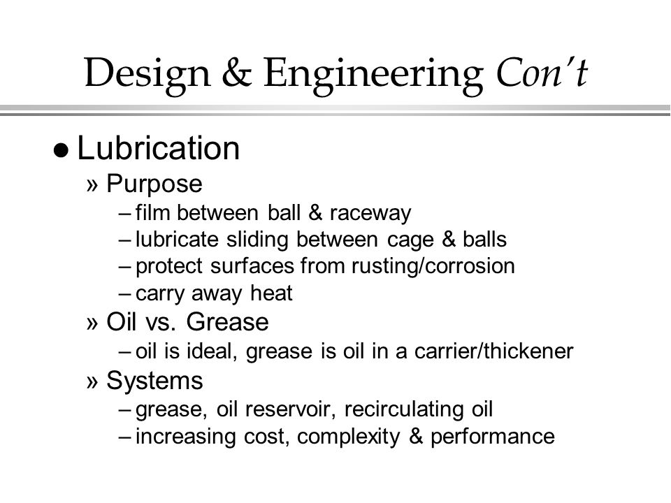 Design & Engineering Con't l Lubrication »Purpose –film between ball & raceway –lubricate sliding between cage & balls –protect surfaces from rusting/corrosion –carry away heat »Oil vs.