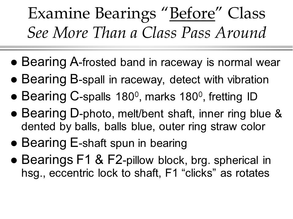 Examine Bearings Before Class See More Than a Class Pass Around l Bearing A -frosted band in raceway is normal wear l Bearing B -spall in raceway, detect with vibration l Bearing C -spalls 180 0, marks 180 0, fretting ID l Bearing D -photo, melt/bent shaft, inner ring blue & dented by balls, balls blue, outer ring straw color l Bearing E -shaft spun in bearing l Bearings F1 & F2 -pillow block, brg.