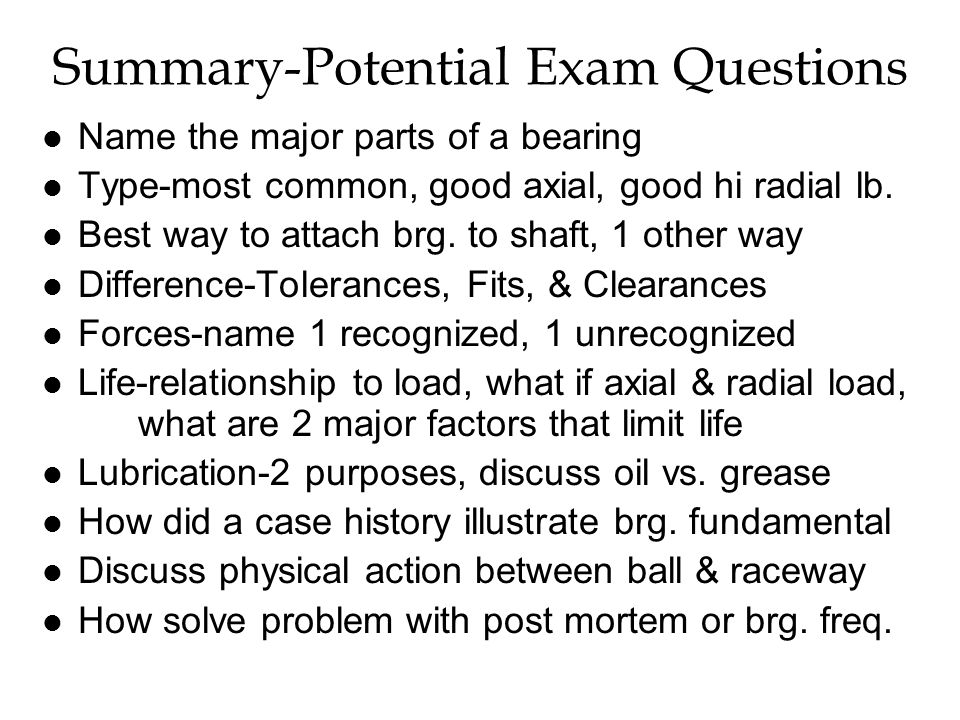 Summary-Potential Exam Questions l Name the major parts of a bearing l Type-most common, good axial, good hi radial lb.