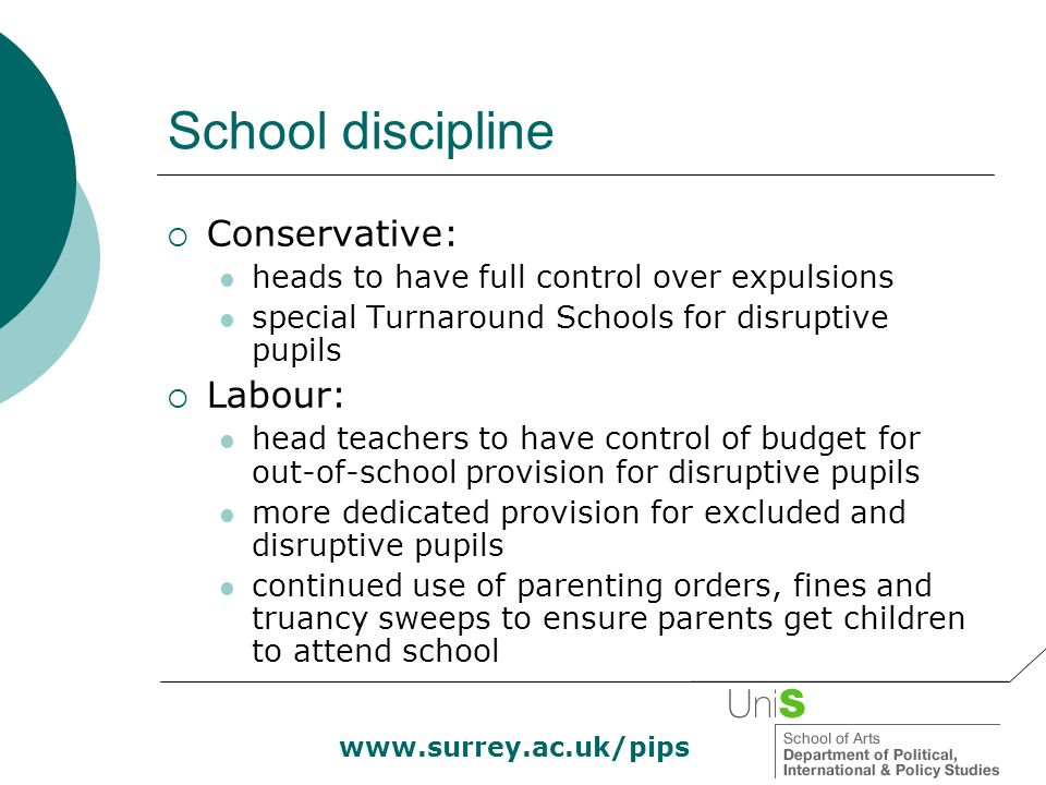 School discipline  Conservative: heads to have full control over expulsions special Turnaround Schools for disruptive pupils  Labour: head teachers to have control of budget for out-of-school provision for disruptive pupils more dedicated provision for excluded and disruptive pupils continued use of parenting orders, fines and truancy sweeps to ensure parents get children to attend school