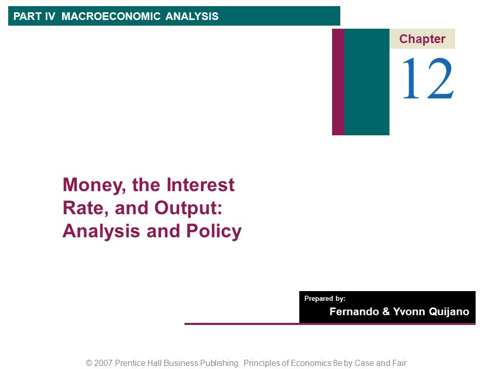 © 2007 Prentice Hall Business Publishing Principles of Economics 8e by Case and Fair Prepared by: Fernando & Yvonn Quijano 12 Chapter PART IV MACROECONOMIC ANALYSIS Money, the Interest Rate, and Output: Analysis and Policy