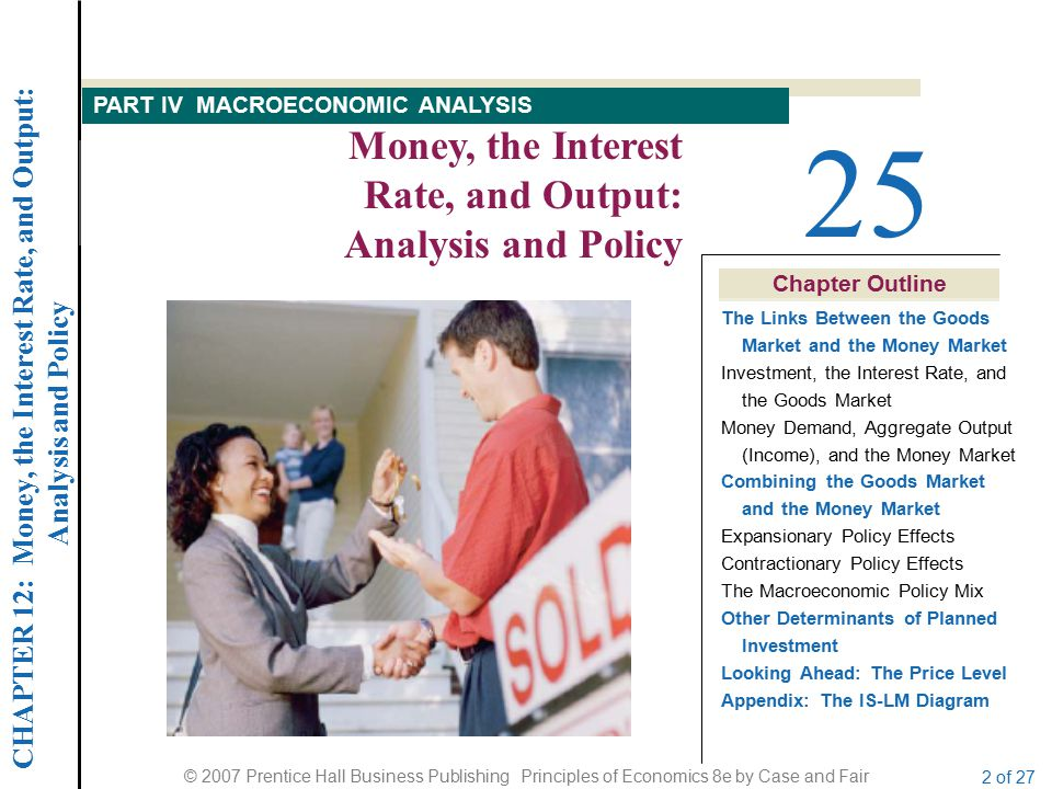 CHAPTER 12: Money, the Interest Rate, and Output: Analysis and Policy © 2007 Prentice Hall Business Publishing Principles of Economics 8e by Case and Fair 2 of 27 Chapter Outline 25 Money, the Interest Rate, and Output: Analysis and Policy PART IV MACROECONOMIC ANALYSIS The Links Between the Goods Market and the Money Market Investment, the Interest Rate, and the Goods Market Money Demand, Aggregate Output (Income), and the Money Market Combining the Goods Market and the Money Market Expansionary Policy Effects Contractionary Policy Effects The Macroeconomic Policy Mix Other Determinants of Planned Investment Looking Ahead: The Price Level Appendix: The IS-LM Diagram