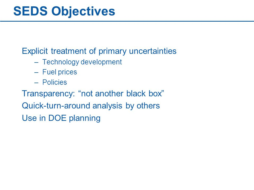 SEDS Objectives Explicit treatment of primary uncertainties –Technology development –Fuel prices –Policies Transparency: not another black box Quick-turn-around analysis by others Use in DOE planning