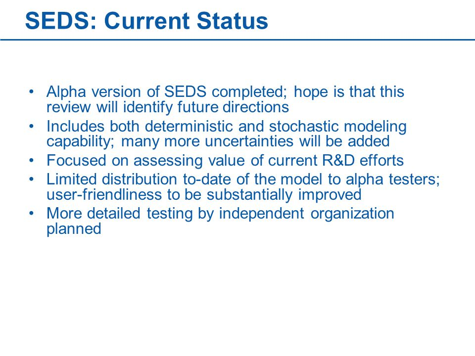 SEDS: Current Status Alpha version of SEDS completed; hope is that this review will identify future directions Includes both deterministic and stochastic modeling capability; many more uncertainties will be added Focused on assessing value of current R&D efforts Limited distribution to-date of the model to alpha testers; user-friendliness to be substantially improved More detailed testing by independent organization planned