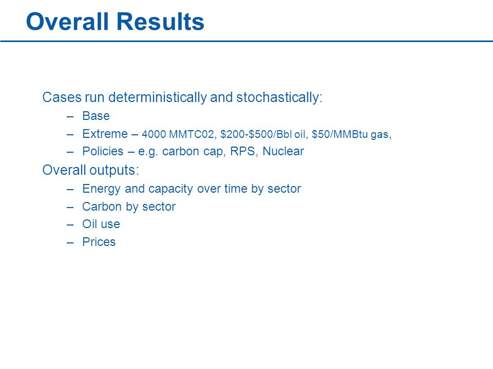 Overall Results Cases run deterministically and stochastically: –Base –Extreme – 4000 MMTC02, $200-$500/Bbl oil, $50/MMBtu gas, –Policies – e.g.