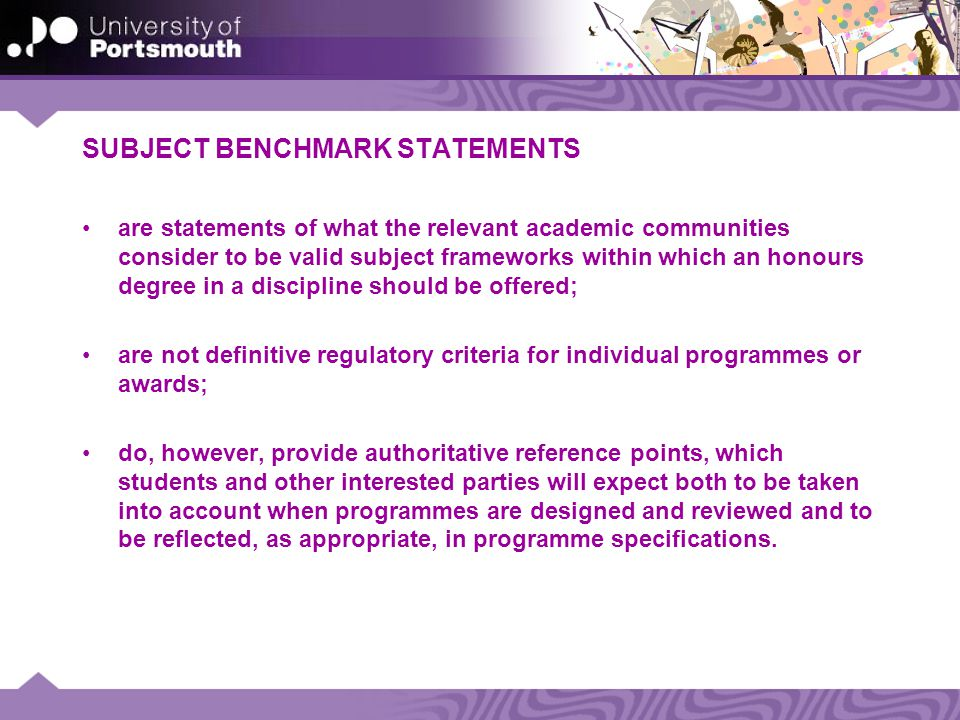 SUBJECT BENCHMARK STATEMENTS are statements of what the relevant academic communities consider to be valid subject frameworks within which an honours degree in a discipline should be offered; are not definitive regulatory criteria for individual programmes or awards; do, however, provide authoritative reference points, which students and other interested parties will expect both to be taken into account when programmes are designed and reviewed and to be reflected, as appropriate, in programme specifications.