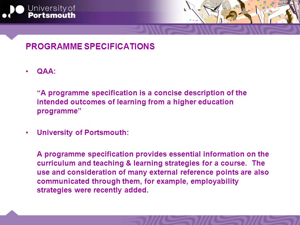 PROGRAMME SPECIFICATIONS QAA: A programme specification is a concise description of the intended outcomes of learning from a higher education programme University of Portsmouth: A programme specification provides essential information on the curriculum and teaching & learning strategies for a course.