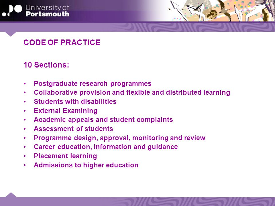 CODE OF PRACTICE 10 Sections: Postgraduate research programmes Collaborative provision and flexible and distributed learning Students with disabilities External Examining Academic appeals and student complaints Assessment of students Programme design, approval, monitoring and review Career education, information and guidance Placement learning Admissions to higher education