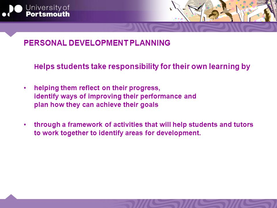 PERSONAL DEVELOPMENT PLANNING H elps students take responsibility for their own learning by helping them reflect on their progress, identify ways of improving their performance and plan how they can achieve their goals through a framework of activities that will help students and tutors to work together to identify areas for development.
